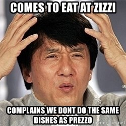 Jackie Chan - COMES TO EAT AT ZIZZI COMPLAINS WE DONT DO THE SAME DISHES AS PREZZO