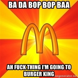 Maccas Meme - BA DA BOP BOP BAA  AH FUCK THING I'M GOING TO BURGER KING