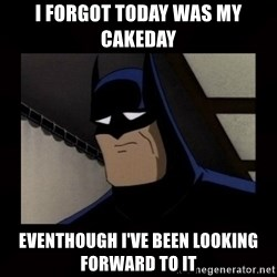 Sad Batman - I forgot today was my cakeday eventhough i've been looking forward to it