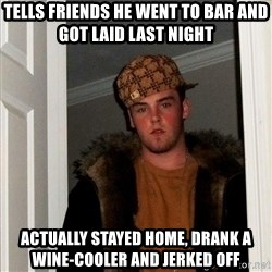 Scumbag Steve - tells friends he went to bar and got laid last night Actually stayed home, drank a wine-cooler and jerked off