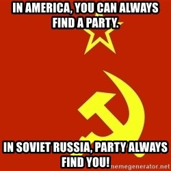 In Soviet Russia - In America, you can always find a party.  In Soviet Russia, Party always find you!
