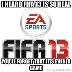 I heard fifa 13 is so real - I heard fifa 13 is so real you'll forget that it's even  a game