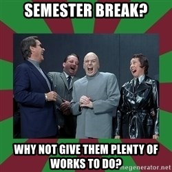 evil teacher - Semester Break? Why not give them plenty of works to do?
