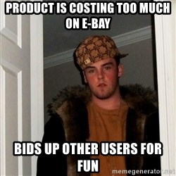 Scumbag Steve - product is costing too much on E-bay Bids up other users for fun