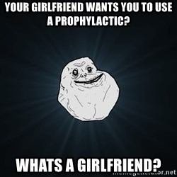 Forever Alone - Your girlfriend wants you to use a prophylactic? whats a girlfriend?