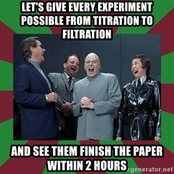 evil teacher - let's give every experiment possible from titration to filtration  and see them finish the paper within 2 hours