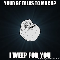 Forever Alone - your gf talks to much? i weep for you
