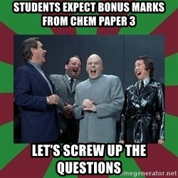 evil teacher - students expect bonus marks from chem paper 3 let's screw up the questions
