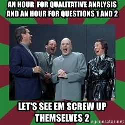 evil teacher - an hour  for qualitative analysis and an hour for questions 1 and 2 let's see em screw up themselves 2