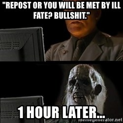 "Waiting For - ""repost or you will be met by ill fate? bullshit."" 1 hour later..."
