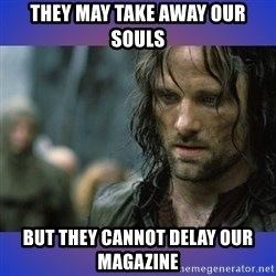 but it is not this day - THEY MAY TAKE AWAY OUR SOULS BUT THEY CANNOT DELAY OUR MAGAZINE