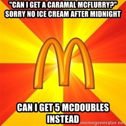 """Maccas Meme - """"Can I get a CARAMAL mcflurry?"""" Sorry no ice cream after midnight Can I get 5 mcdoubles instead"""
