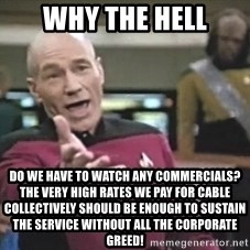 Picard Wtf - Why the hell do we have to watch any commercials? the very high rates we pay for cable collectively should be enough to sustain the service without all the corporate greed!