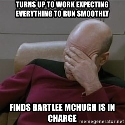 Picardfacepalm - Turns up to work expecting everything to run smoothly finds bartlee mChugh is in charge
