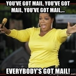 Overly-Excited Oprah!!!  - You've got mail, you've got mail, you've got mail,... Everybody's got mail!