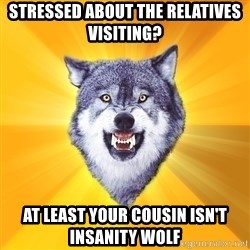 Courage Wolf - STRESSED ABOUT THE RELATIVES VISITING? AT LEAST YOUR COUSIN ISN'T INSANITY WOLF