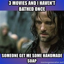 but it is not this day - 3 movies and I haven't bathed once someone get me some handmade soap