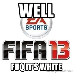 I heard fifa 13 is so real - WELL  FUQ IT'S WHITE