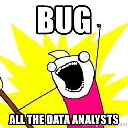 X ALL THE THINGS - bug all the data analysts