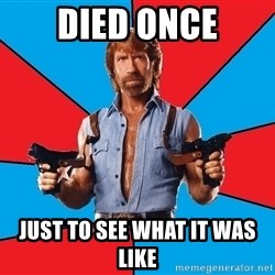 Chuck Norris  - DIED ONCE JUST TO SEE WHAT IT WAS LIKE