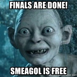 Smeagol is free! - finals are donE! smeagol is free