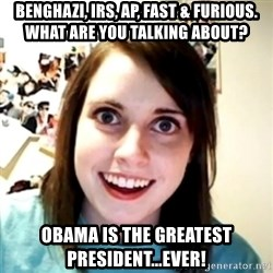 obsessed girlfriend - Benghazi, IRS, AP, Fast & furious. What are you talking about? Obama is the greatest president...ever!