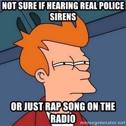 Futurama Fry - not sure if hearing real police sirens or just rap song on the radio