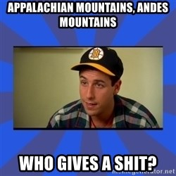 Happy Gilmore Who Gives A Shit - Appalachian mountains, Andes mountains  Who gives a shit?