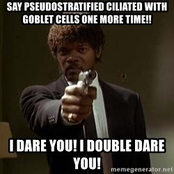 Jules Pulp Fiction - say pseudostratified ciliated with goblet cells one more time!! I dare you! I double dare you!