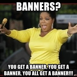 Overly-Excited Oprah!!!  - banners? You get a banner, you get a banner, you all get a banner!!!