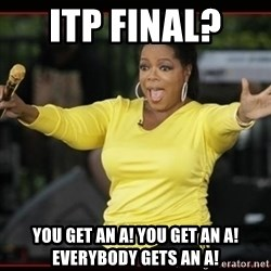 Overly-Excited Oprah!!!  - ITP Final?  You get an A! you get an A! everybody gets an A!