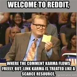 Welcome to Whose Line - Welcome to reddit, Where The comment karma flows freely, but  link karma is Treated like a scarce resource.