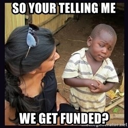 Skeptical third-world kid - So your telling me we get funded?