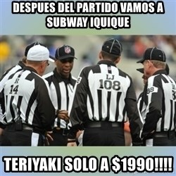 NFL Ref Meeting - despues del partido vamos a subway iquique  teriyaki solo a $1990!!!!