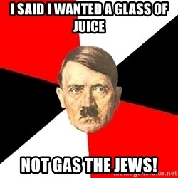 Advice Hitler - I said I wanted a glass of juice not gas the jews!