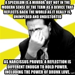 IanBogost - A speculum is a mirror, but not in the modern sense of the term as a device that reflects back the world as it really is, unimpeded and undistorted as narcissus proved, a reflection is different enough to hold power, including the power of drunk love.