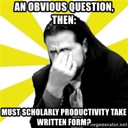 IanBogost - an obvious question, then:  must scholarly productivity take written form?