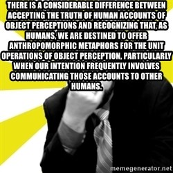 IanBogost - there is a considerable difference between accepting the truth of human accounts of object perceptions and recognizing that, as humans, we are destined to offer anthropomorphic metaphors for the unit operations of object perception, particularly when our intention frequently involves communicating those accounts to other humans.