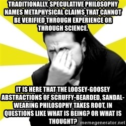 IanBogost - traditionally, speculative philosophy names metaphysical claims that cannot be verified through experience or through science. it is here that the loosey-goosey abstractions of scruffy-bearded, sandal-wearing philosophy takes root, in questions like what is being? or what is thought?
