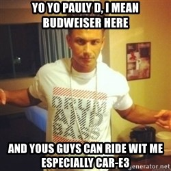 Drum And Bass Guy - YO YO PAULY D, I MEAN BUDWEISER HERE AND YOUS GUYS CAN RIDE WIT ME ESPECIALLY CAR-E3