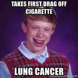 Bad Luck Brian - takes first drag off cigarette lung cancer