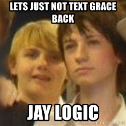Thoughtful Child - LETS JUST NOT TEXT GRACE BACK JAY LOGIC