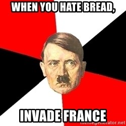 Advice Hitler - When you hate bread, INVADE FRANCE