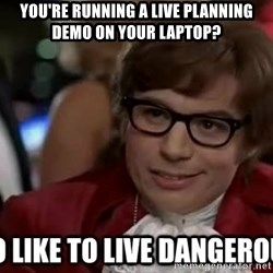 I too like to live dangerously - You're running a live planning demo on your laptop?