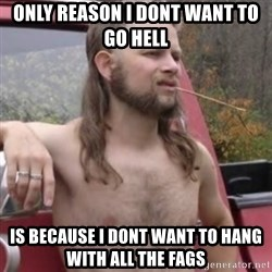 Stereotypical Redneck - Only reason i dont want to go hell Is because i dont want to hang with all the fags