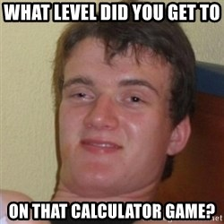 Really Stoned Guy - what level did you get to  on that calculator game?