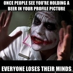 joker mind loss - Once people see you're holding a beer in your profile picture Everyone loses their minds