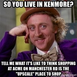"Willy Wonka - so You live in kenmore? Tell me what it's like to think shopping at acme on manchester rd is the ""upscale"" place to shop"