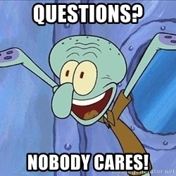 Guess What Squidward - questions? nobody cares!
