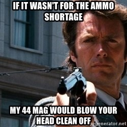 Dirty Harry - if it wasn't for the ammo shortage my 44 mag would blow your head clean off
